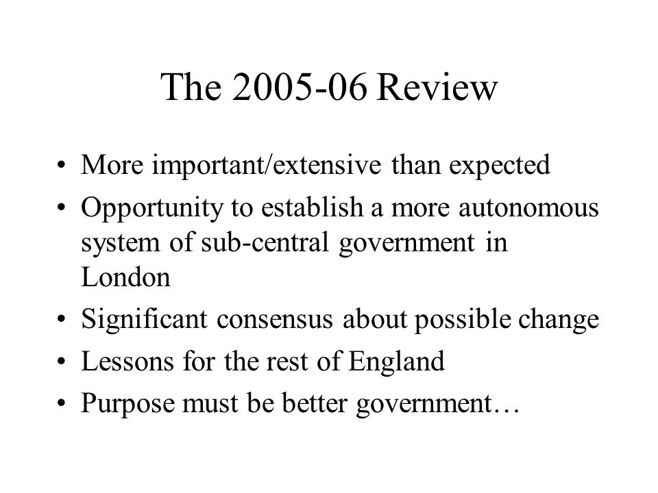 The 2005-06 Review More important/extensive than expected Opportunity to establish a more autonomous system of sub-central government in London Signif