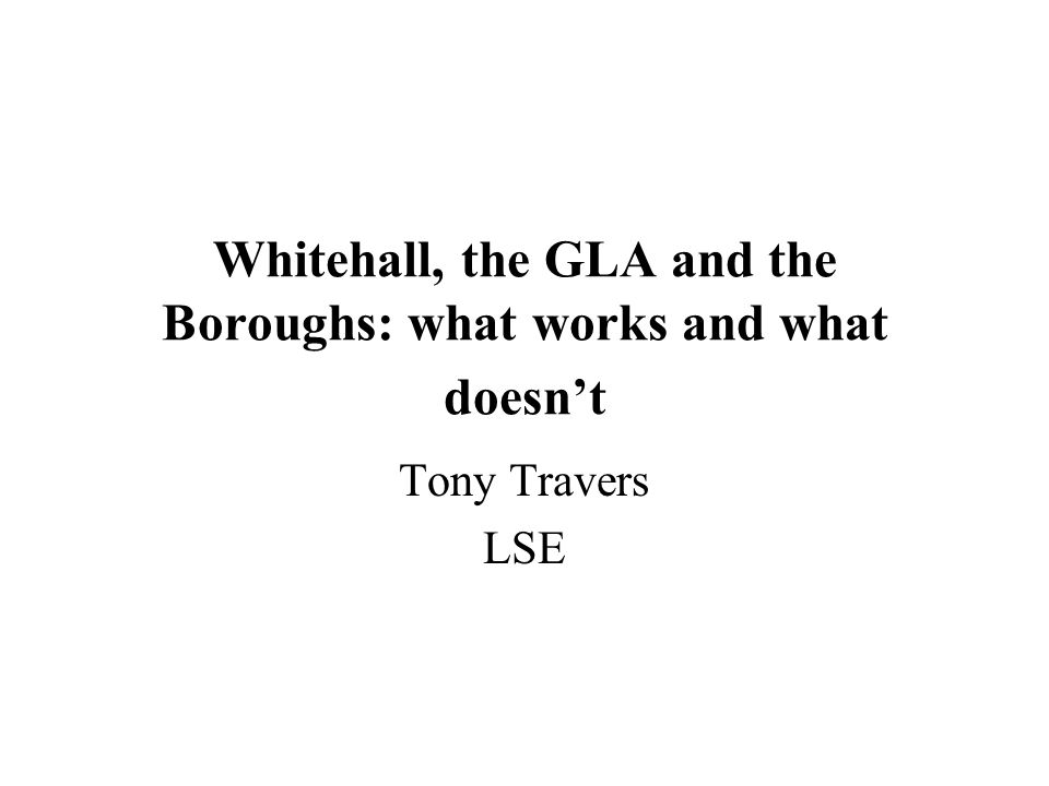 Whitehall, the GLA and the Boroughs: what works and what doesn't Tony Travers LSE