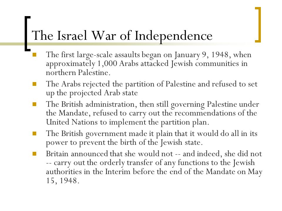 The Israel War of Independence The first large-scale assaults began on January 9, 1948, when approximately 1,000 Arabs attacked Jewish communities in northern Palestine.