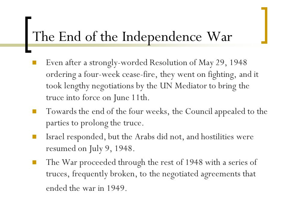 The End of the Independence War Even after a strongly-worded Resolution of May 29, 1948 ordering a four-week cease-fire, they went on fighting, and it took lengthy negotiations by the UN Mediator to bring the truce into force on June 11th.