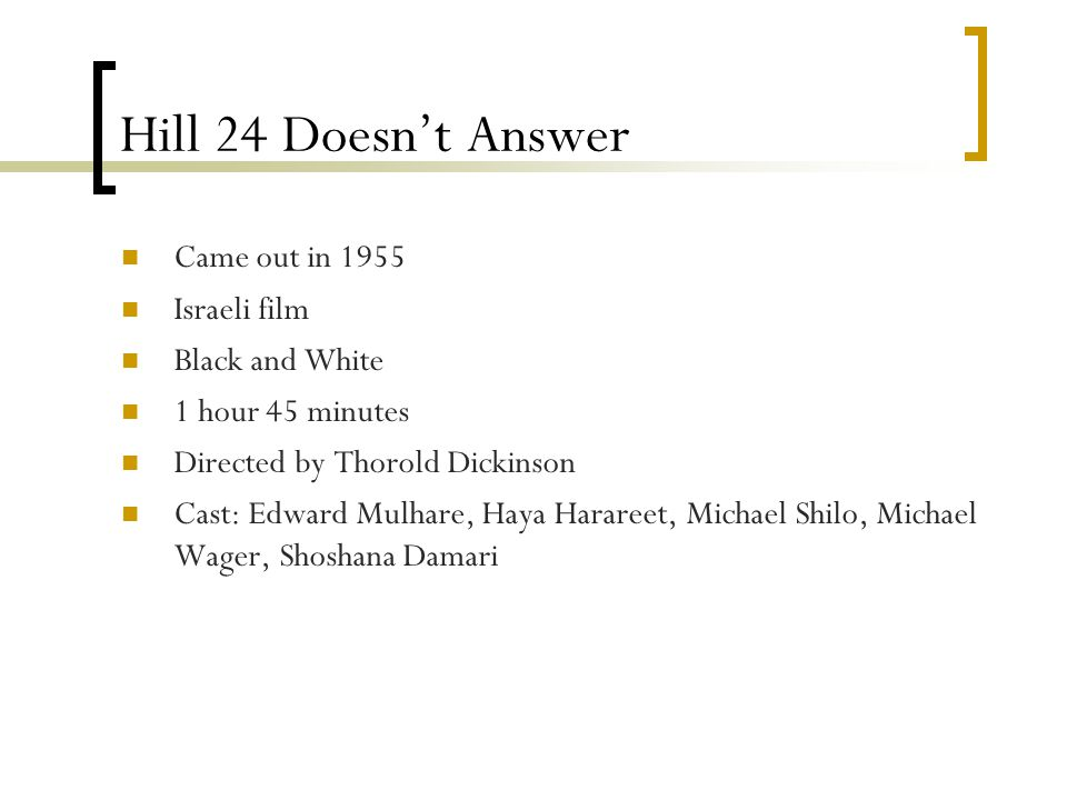 Hill 24 Doesn't Answer Came out in 1955 Israeli film Black and White 1 hour 45 minutes Directed by Thorold Dickinson Cast: Edward Mulhare, Haya Harareet, Michael Shilo, Michael Wager, Shoshana Damari