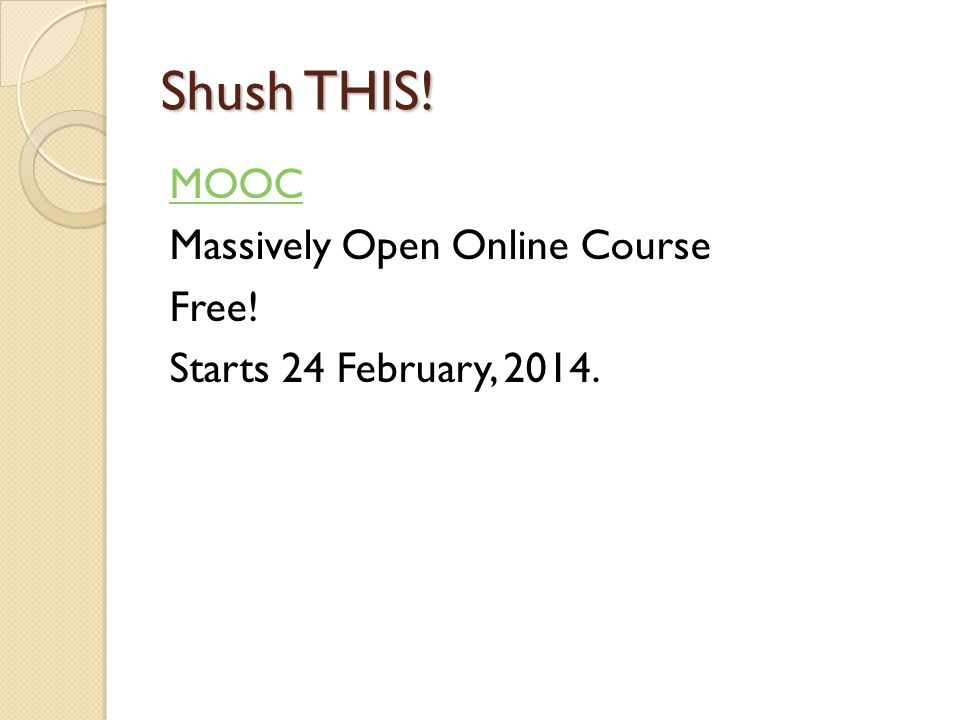 Shush THIS! MOOC Massively Open Online Course Free! Starts 24 February, 2014.
