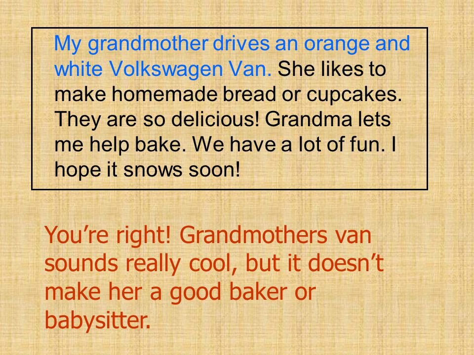 My grandmother drives an orange and white Volkswagen Van. She likes to make homemade bread or cupcakes. They are so delicious! Grandma lets me help ba