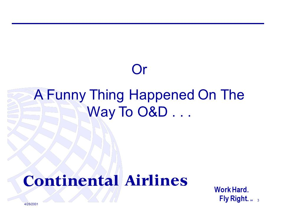 4/26/2001 3 Or A Funny Thing Happened On The Way To O&D... Work Hard. Fly Right. SM