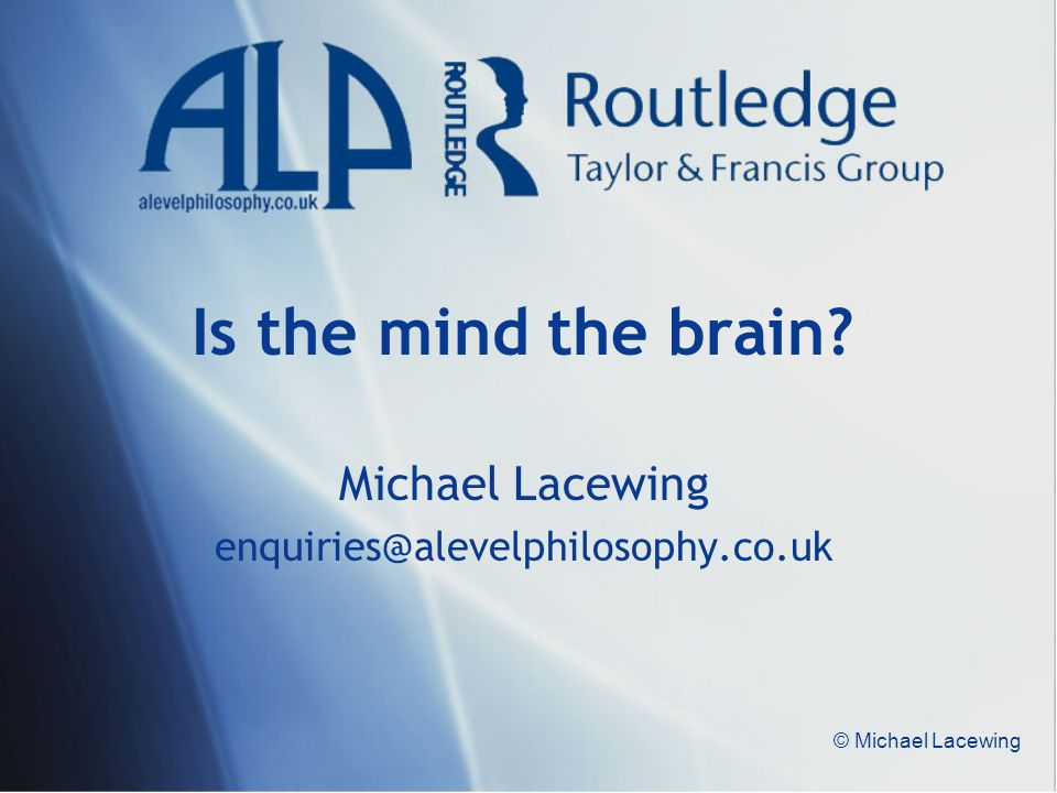 © Michael Lacewing Is the mind the brain? Michael Lacewing enquiries@alevelphilosophy.co.uk