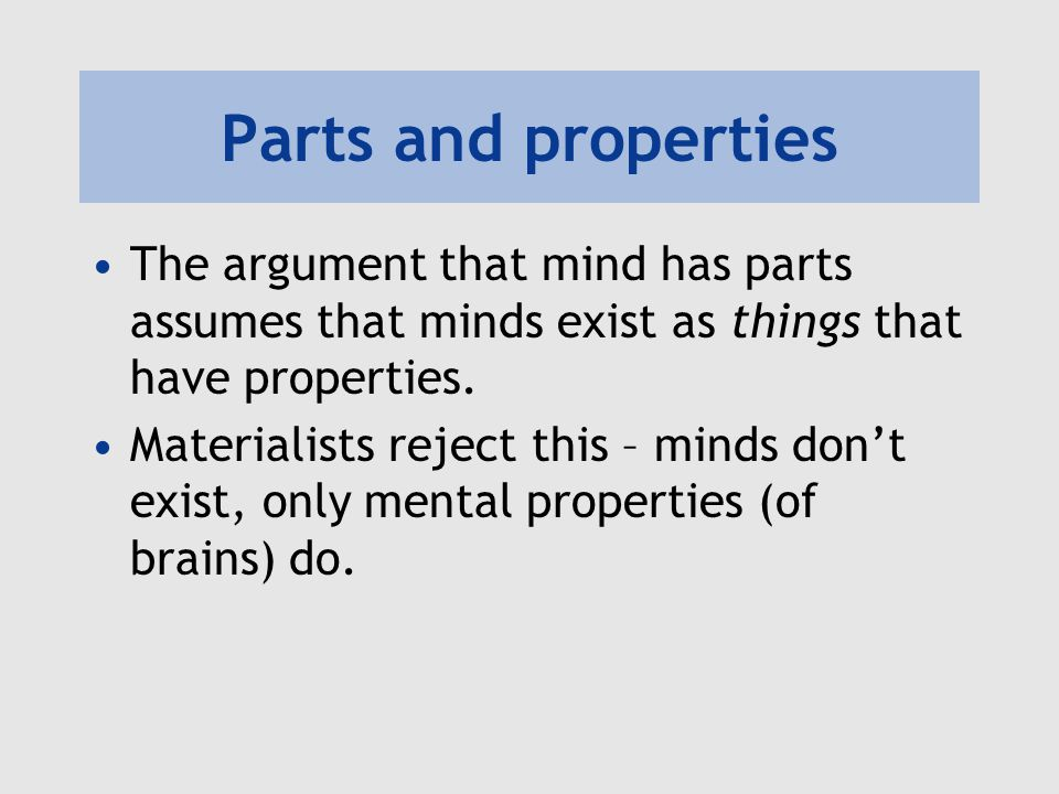 Parts and properties The argument that mind has parts assumes that minds exist as things that have properties. Materialists reject this – minds don't
