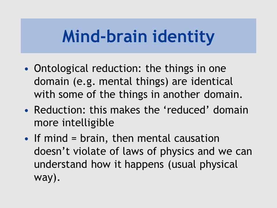 Mind-brain identity Ontological reduction: the things in one domain (e.g. mental things) are identical with some of the things in another domain. Redu