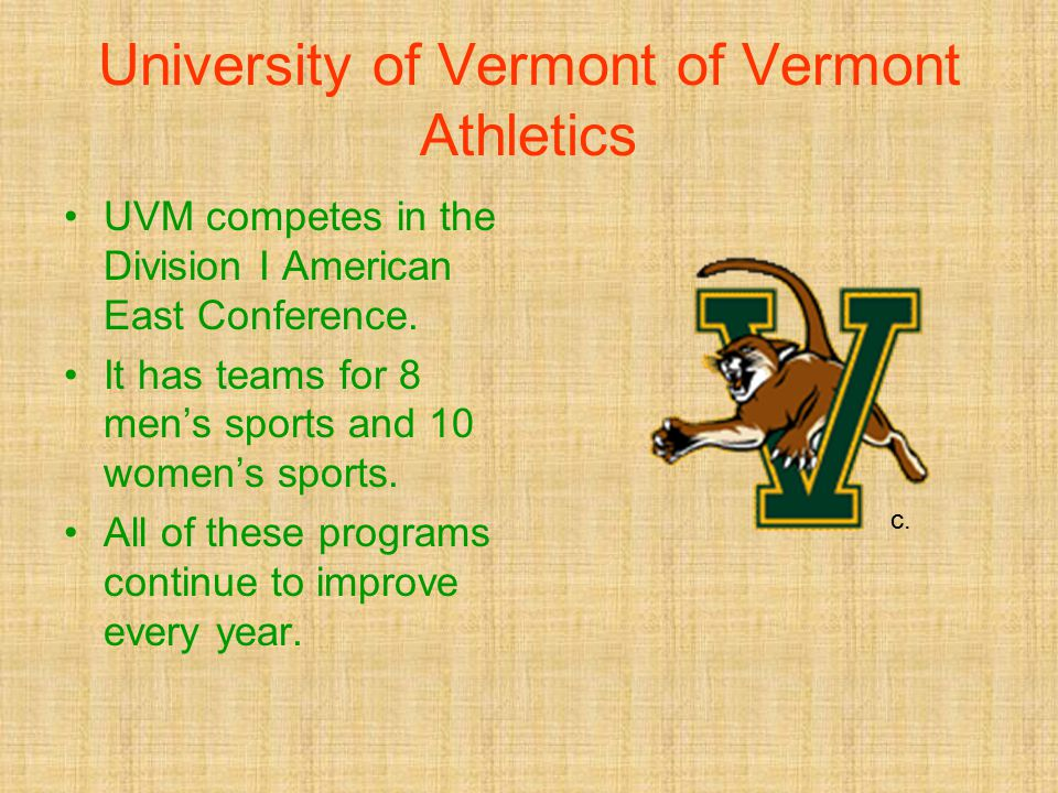 University of Vermont of Vermont Athletics UVM competes in the Division I American East Conference. It has teams for 8 men's sports and 10 women's spo