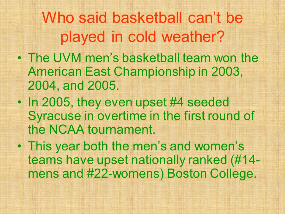 Who said basketball can't be played in cold weather? The UVM men's basketball team won the American East Championship in 2003, 2004, and 2005. In 2005