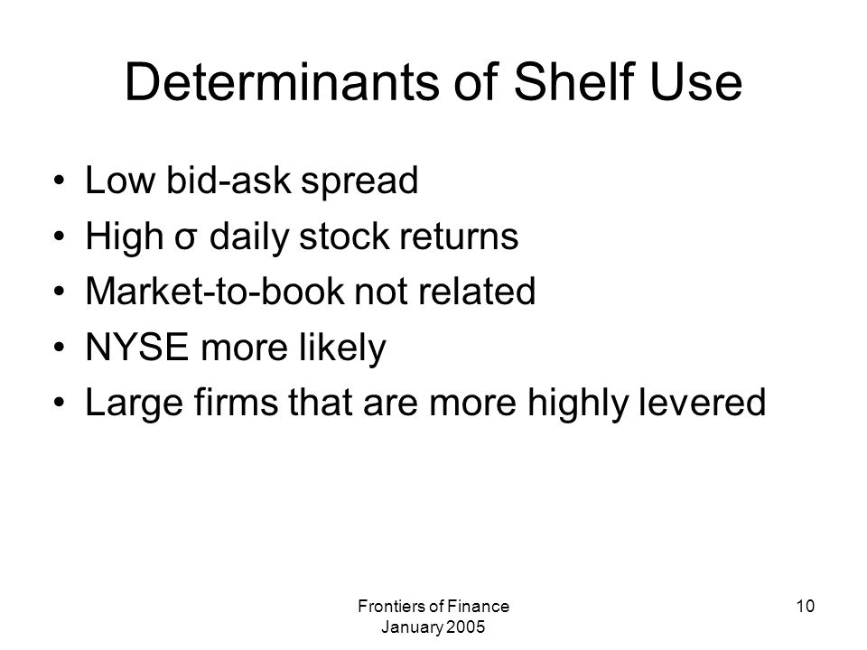 Frontiers of Finance January 2005 10 Determinants of Shelf Use Low bid-ask spread High σ daily stock returns Market-to-book not related NYSE more like