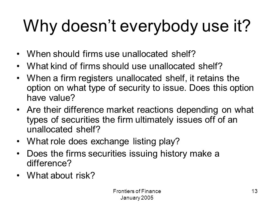 Frontiers of Finance January 2005 13 Why doesn't everybody use it? When should firms use unallocated shelf? What kind of firms should use unallocated