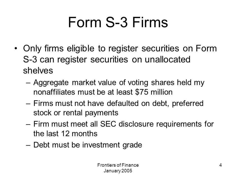 Frontiers of Finance January 2005 4 Form S-3 Firms Only firms eligible to register securities on Form S-3 can register securities on unallocated shelv