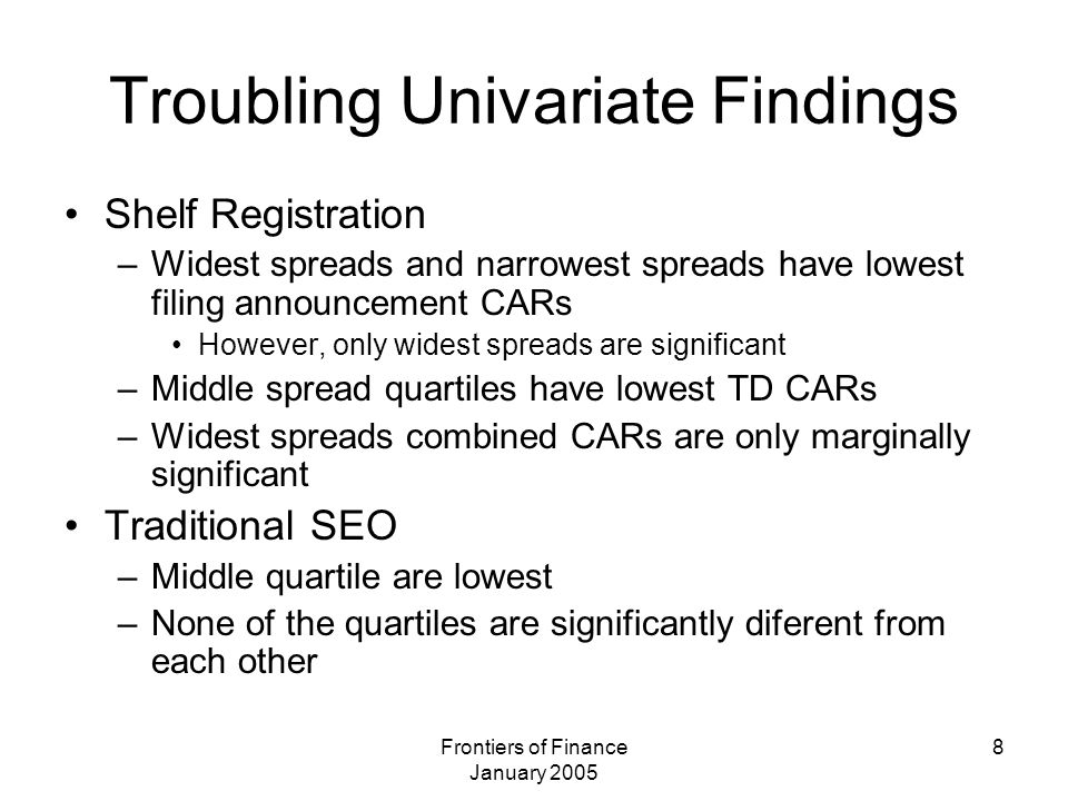 Frontiers of Finance January 2005 8 Troubling Univariate Findings Shelf Registration –Widest spreads and narrowest spreads have lowest filing announce