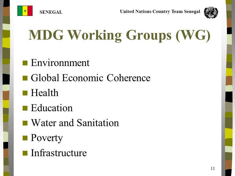 United Nations Country Team Senegal SENEGAL 11 MDG Working Groups (WG) Environnment Global Economic Coherence Health Education Water and Sanitation Poverty Infrastructure