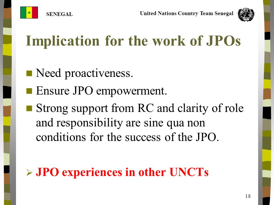 United Nations Country Team Senegal SENEGAL 18 Implication for the work of JPOs Need proactiveness.
