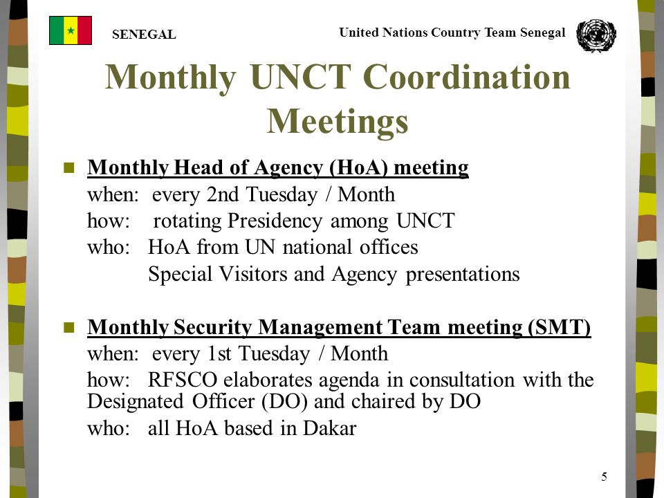 United Nations Country Team Senegal SENEGAL 5 Monthly UNCT Coordination Meetings Monthly Head of Agency (HoA) meeting when: every 2nd Tuesday / Month how: rotating Presidency among UNCT who: HoA from UN national offices Special Visitors and Agency presentations Monthly Security Management Team meeting (SMT) when: every 1st Tuesday / Month how: RFSCO elaborates agenda in consultation with the Designated Officer (DO) and chaired by DO who: all HoA based in Dakar