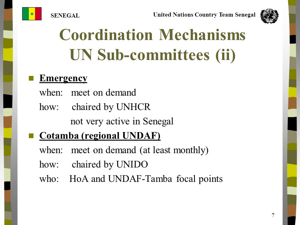 United Nations Country Team Senegal SENEGAL 7 Coordination Mechanisms UN Sub-committees (ii) Emergency when: meet on demand how: chaired by UNHCR not very active in Senegal Cotamba (regional UNDAF) when: meet on demand (at least monthly) how: chaired by UNIDO who: HoA and UNDAF-Tamba focal points