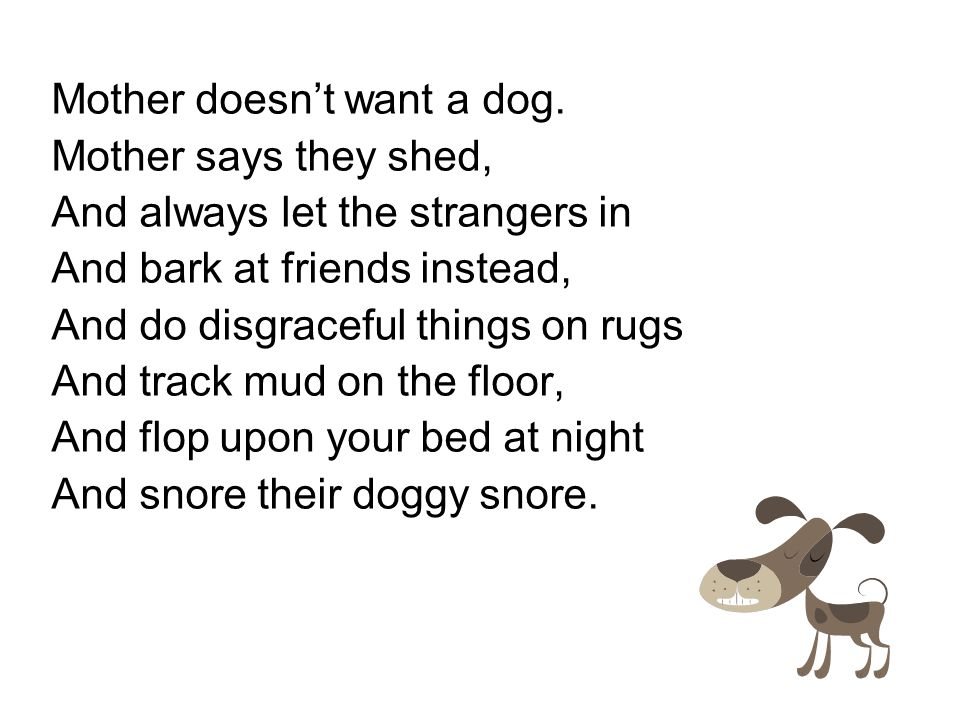 Mother doesn't want a dog. Mother says they shed, And always let the strangers in And bark at friends instead, And do disgraceful things on rugs And t