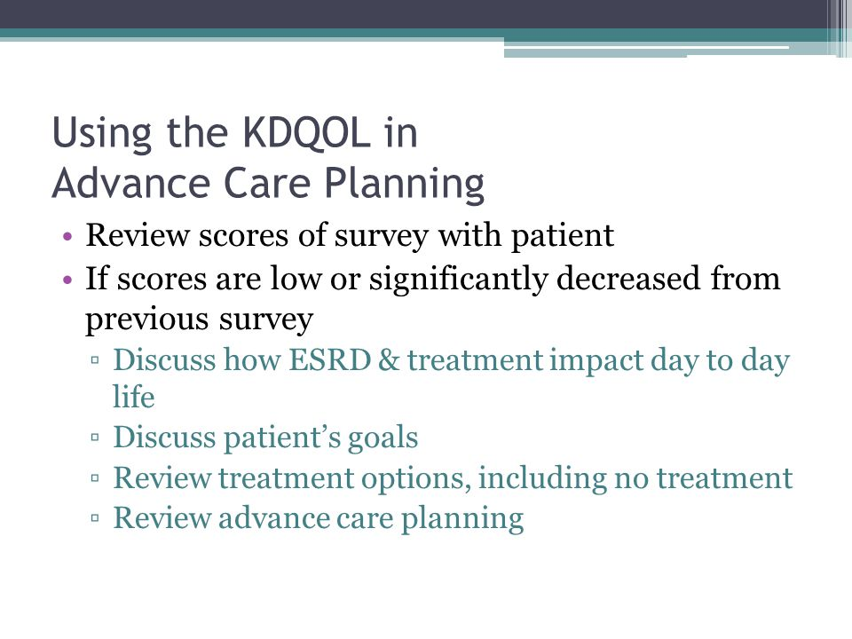 Using the KDQOL in Advance Care Planning Review scores of survey with patient If scores are low or significantly decreased from previous survey ▫Discuss how ESRD & treatment impact day to day life ▫Discuss patient's goals ▫Review treatment options, including no treatment ▫Review advance care planning