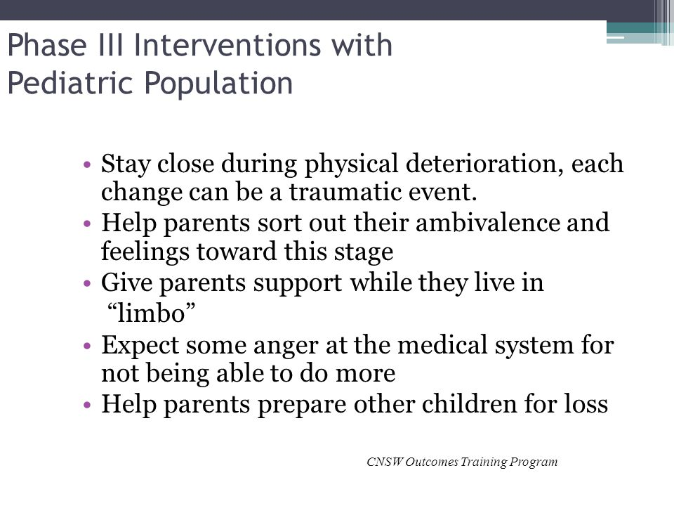 Phase III Interventions with Pediatric Population Stay close during physical deterioration, each change can be a traumatic event.