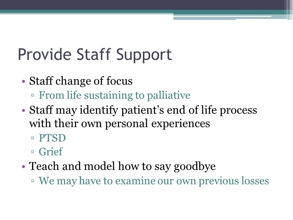Provide Staff Support Staff change of focus ▫From life sustaining to palliative Staff may identify patient's end of life process with their own personal experiences ▫PTSD ▫Grief Teach and model how to say goodbye ▫We may have to examine our own previous losses