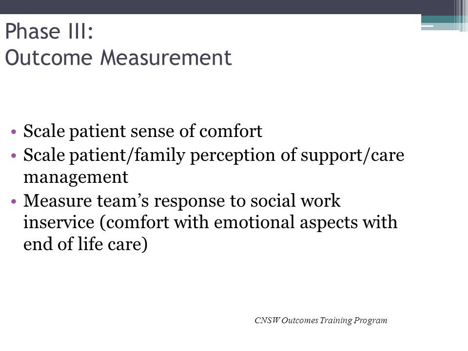 Phase III: Outcome Measurement Scale patient sense of comfort Scale patient/family perception of support/care management Measure team's response to social work inservice (comfort with emotional aspects with end of life care) CNSW Outcomes Training Program