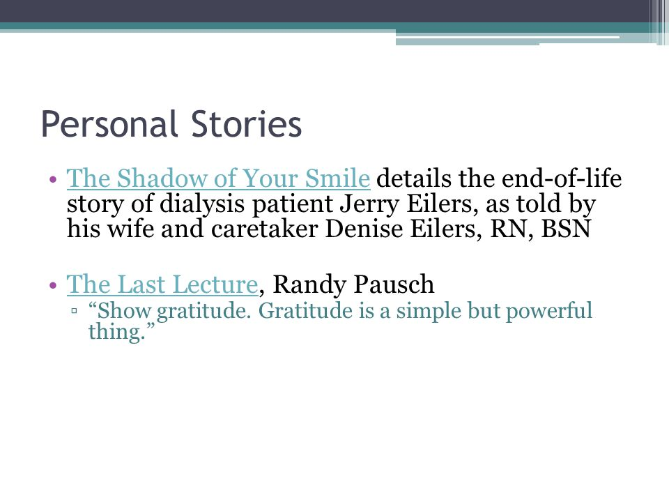 Personal Stories The Shadow of Your Smile details the end-of-life story of dialysis patient Jerry Eilers, as told by his wife and caretaker Denise Eilers, RN, BSNThe Shadow of Your Smile The Last Lecture, Randy Pausch ▫ Show gratitude.