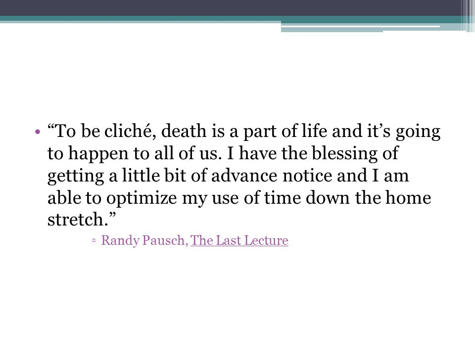 To be cliché, death is a part of life and it's going to happen to all of us.