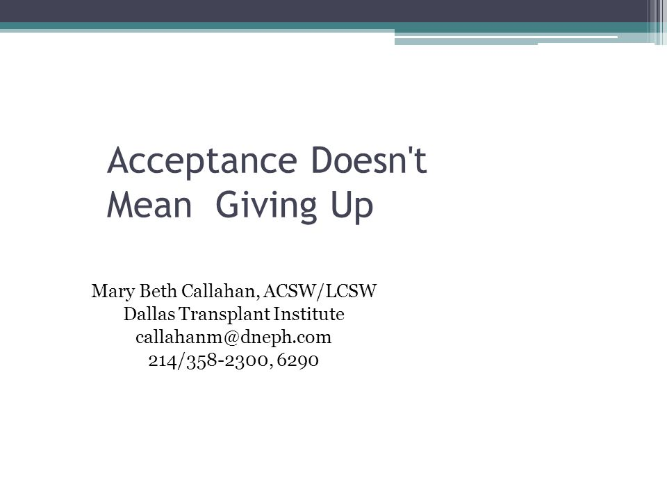 Acceptance Doesn t Mean Giving Up Mary Beth Callahan, ACSW/LCSW Dallas Transplant Institute callahanm@dneph.com 214/358-2300, 6290