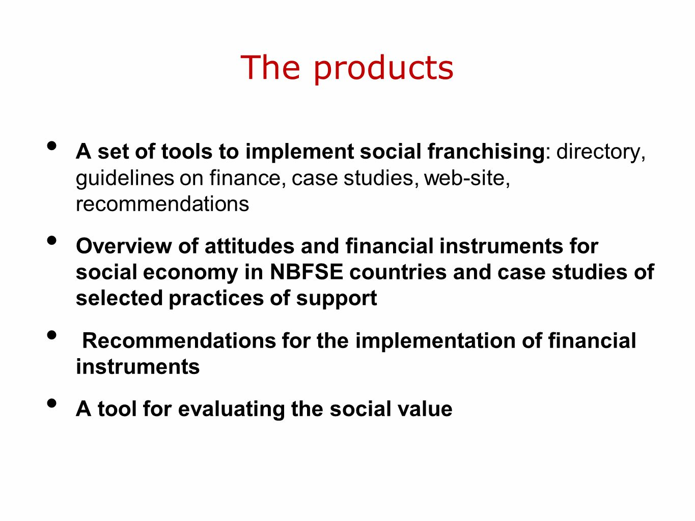 The products A set of tools to implement social franchising: directory, guidelines on finance, case studies, web-site, recommendations Overview of attitudes and financial instruments for social economy in NBFSE countries and case studies of selected practices of support Recommendations for the implementation of financial instruments A tool for evaluating the social value
