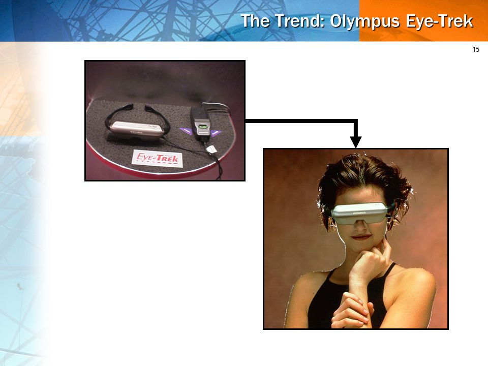 15 The Trend: Olympus Eye-Trek Familiar eyeglass design 2 liquid-crystal screens Prism technology & binocular effect Image=2 meters from 62-inch TV screen $450 without battery pack In use on Japan Airlines