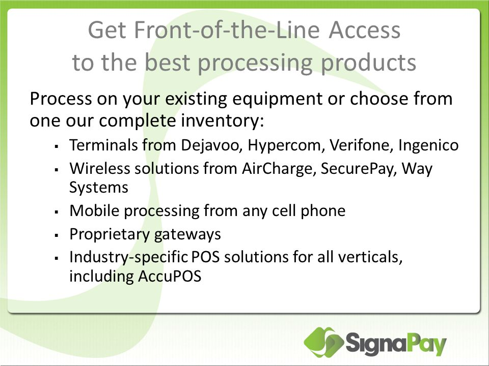 Get Front-of-the-Line Access to the best processing products Process on your existing equipment or choose from one our complete inventory:  Terminals from Dejavoo, Hypercom, Verifone, Ingenico  Wireless solutions from AirCharge, SecurePay, Way Systems  Mobile processing from any cell phone  Proprietary gateways  Industry-specific POS solutions for all verticals, including AccuPOS
