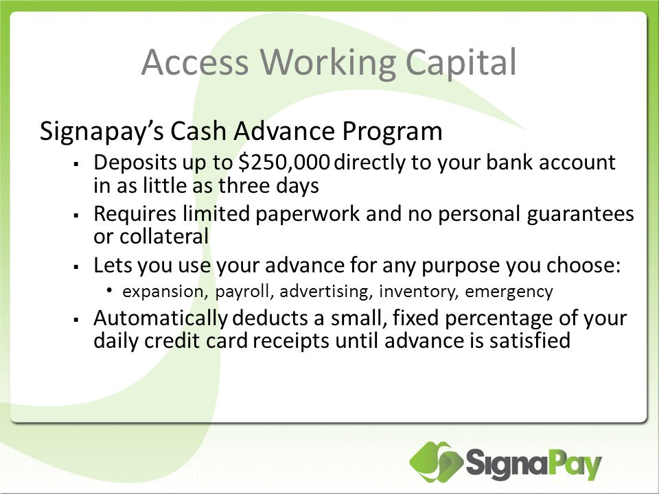 Access Working Capital Signapay's Cash Advance Program  Deposits up to $250,000 directly to your bank account in as little as three days  Requires limited paperwork and no personal guarantees or collateral  Lets you use your advance for any purpose you choose: expansion, payroll, advertising, inventory, emergency  Automatically deducts a small, fixed percentage of your daily credit card receipts until advance is satisfied