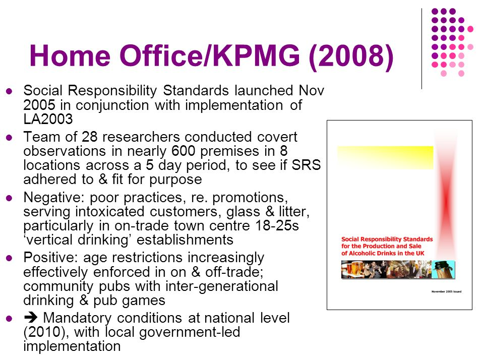 Home Office/KPMG (2008) Social Responsibility Standards launched Nov 2005 in conjunction with implementation of LA2003 Team of 28 researchers conducted covert observations in nearly 600 premises in 8 locations across a 5 day period, to see if SRS adhered to & fit for purpose Negative: poor practices, re.