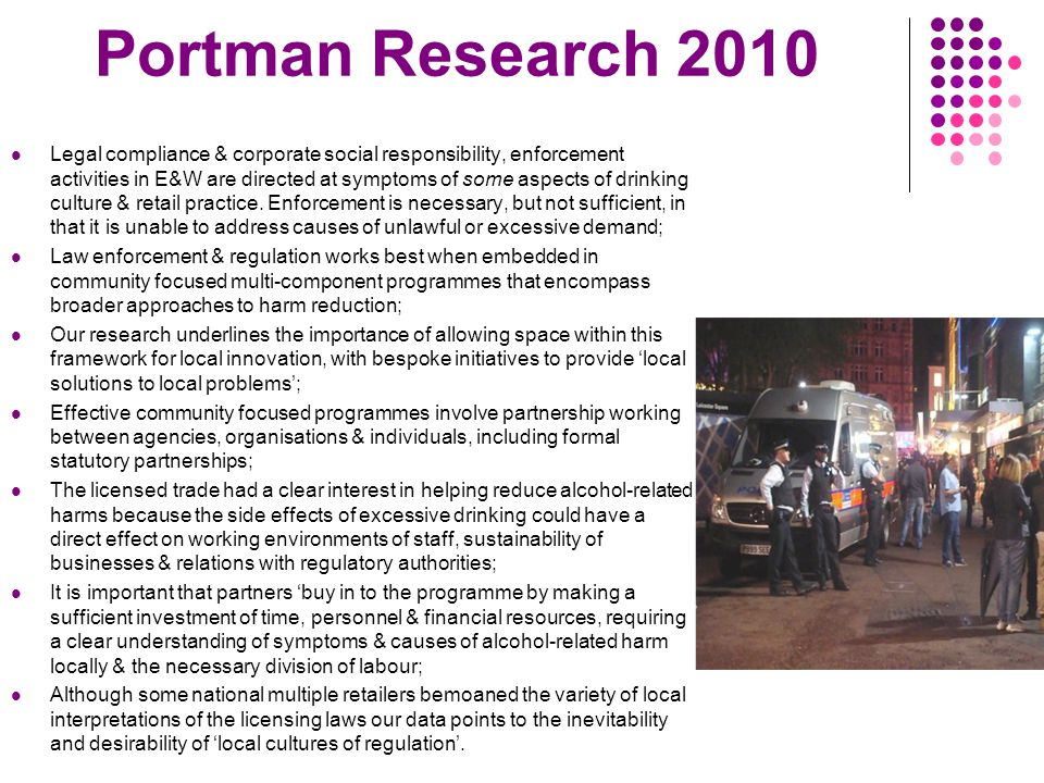 Portman Research 2010 Legal compliance & corporate social responsibility, enforcement activities in E&W are directed at symptoms of some aspects of drinking culture & retail practice.