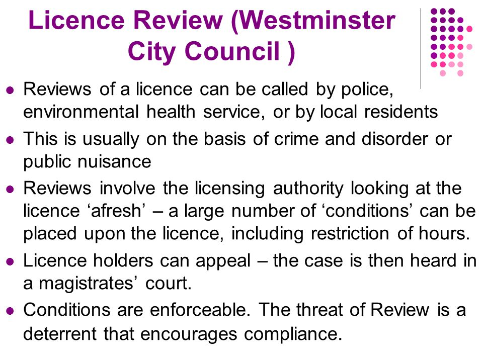 Licence Review (Westminster City Council ) Reviews of a licence can be called by police, environmental health service, or by local residents This is usually on the basis of crime and disorder or public nuisance Reviews involve the licensing authority looking at the licence 'afresh' – a large number of 'conditions' can be placed upon the licence, including restriction of hours.