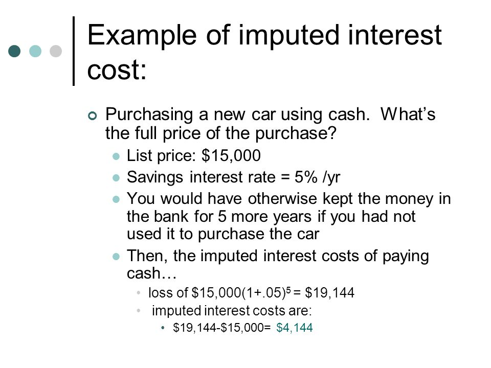 Example of imputed interest cost: Purchasing a new car using cash. What's the full price of the purchase? List price: $15,000 Savings interest rate =