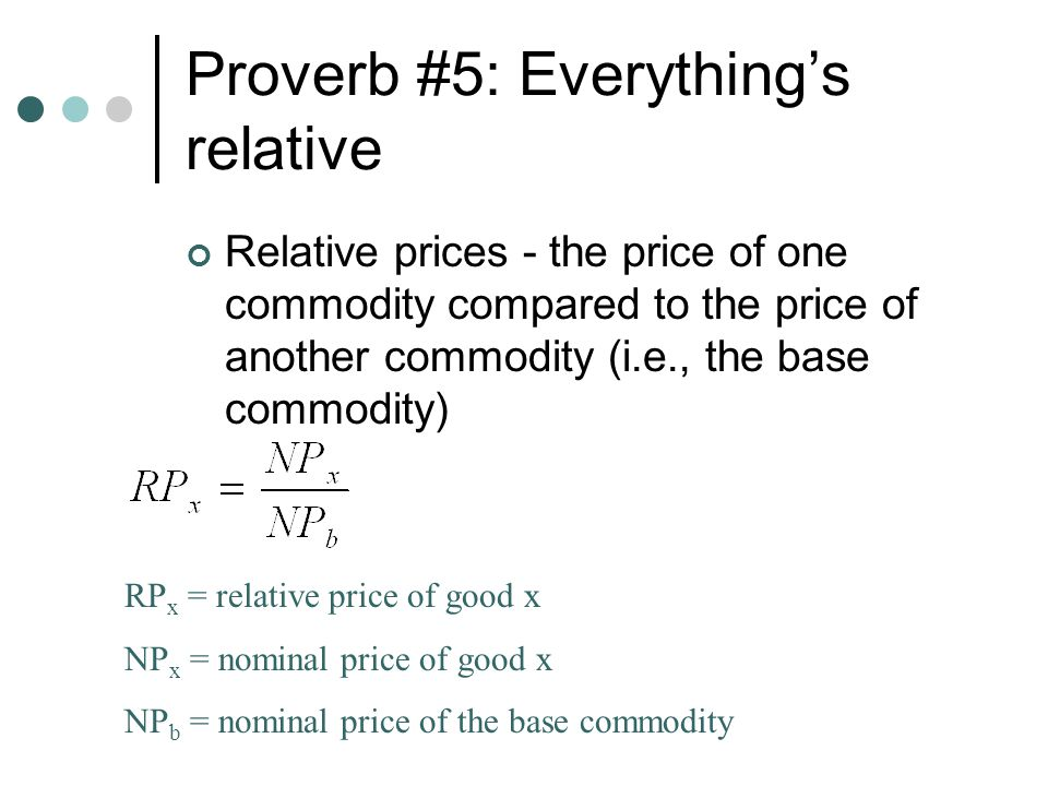 Proverb #5: Everything's relative Relative prices - the price of one commodity compared to the price of another commodity (i.e., the base commodity) R