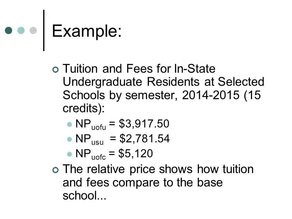 Example (cont.): Using the U of U as the Base Commodity RP uofu = $3,917.50 / $3,917.50 = 1.0 RP usu = $2,781.54 / $3,917.50 = 0.70 RP uofc = $5,120 / $3,917.5 = 1.31 Meaning of relative prices… The price of attending the University of Colorado is 1.31 times the price of attending the University of Utah