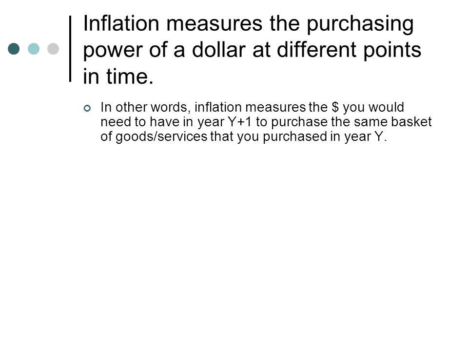 Inflation measures the purchasing power of a dollar at different points in time. In other words, inflation measures the $ you would need to have in ye