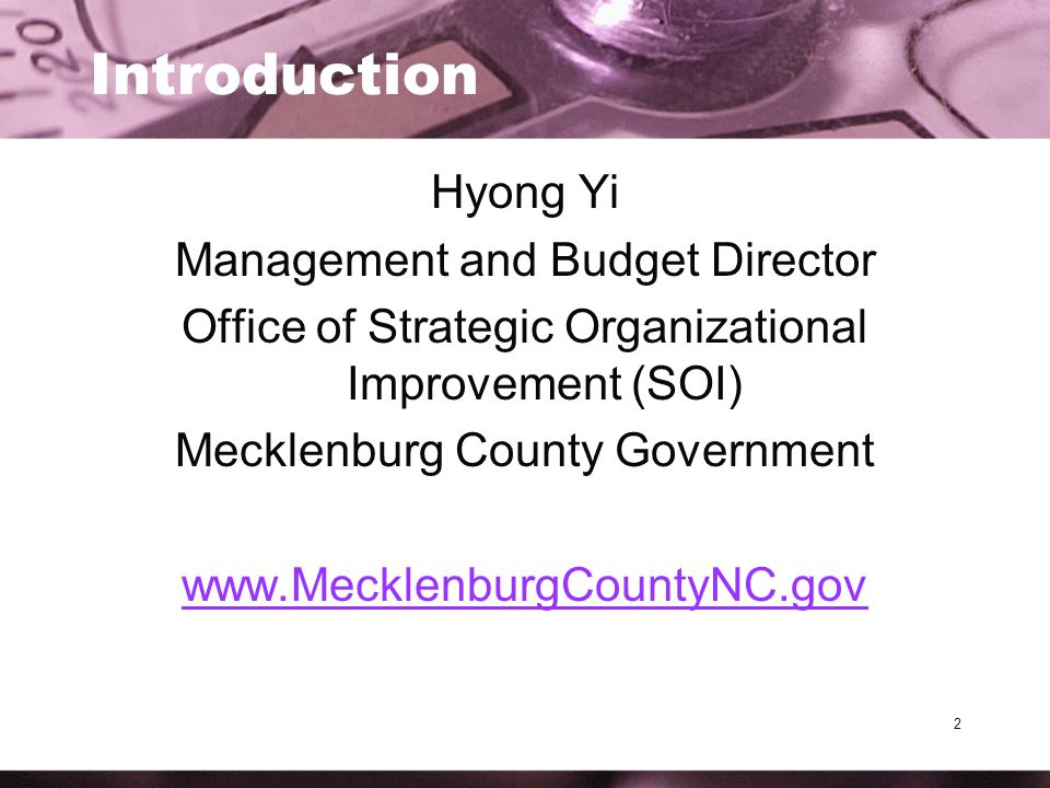 2 Introduction Hyong Yi Management and Budget Director Office of Strategic Organizational Improvement (SOI) Mecklenburg County Government www.MecklenburgCountyNC.gov