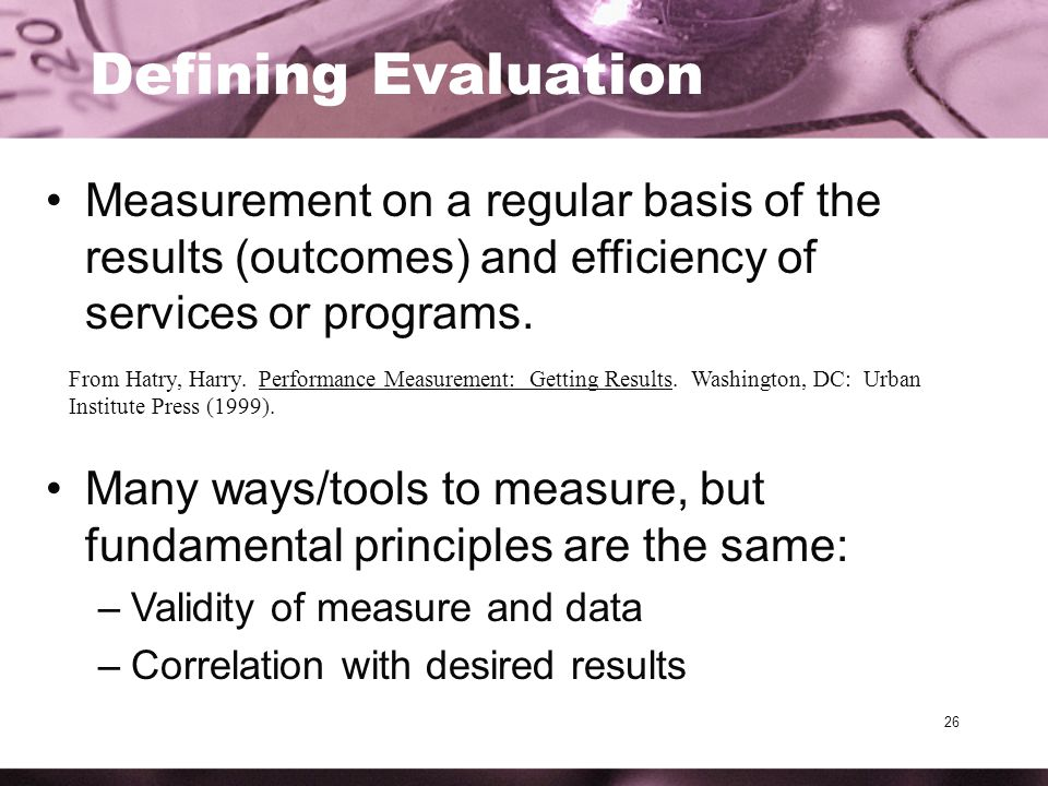 26 Defining Evaluation Measurement on a regular basis of the results (outcomes) and efficiency of services or programs.