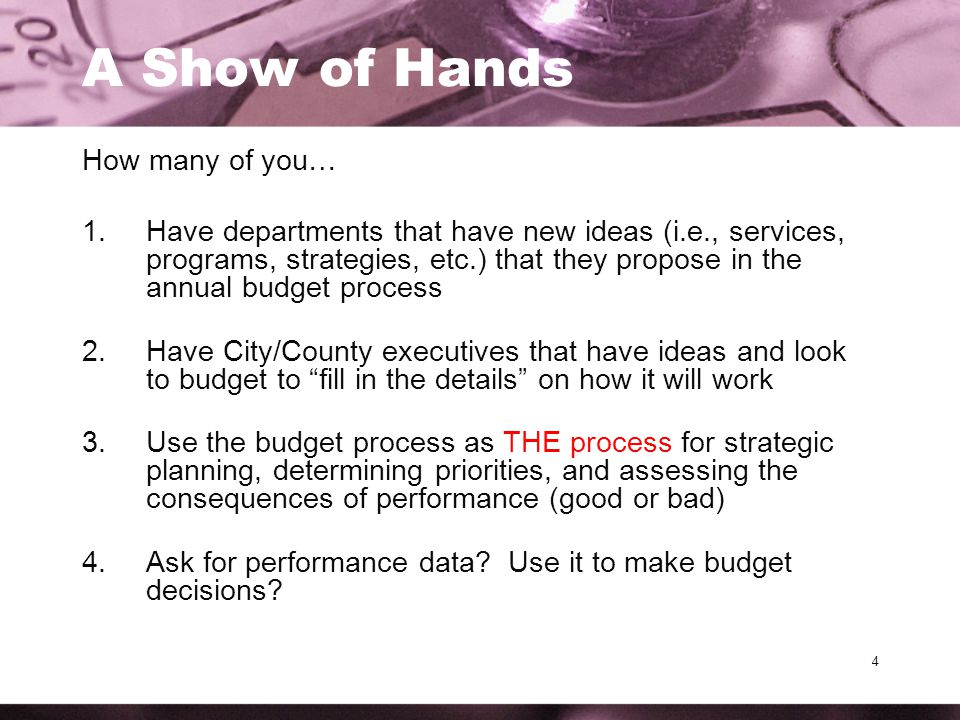 4 A Show of Hands How many of you… 1.Have departments that have new ideas (i.e., services, programs, strategies, etc.) that they propose in the annual budget process 2.Have City/County executives that have ideas and look to budget to fill in the details on how it will work 3.Use the budget process as THE process for strategic planning, determining priorities, and assessing the consequences of performance (good or bad) 4.Ask for performance data.