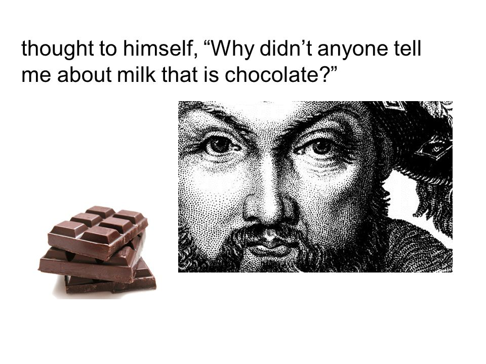 "thought to himself, ""Why didn't anyone tell me about milk that is chocolate?"""