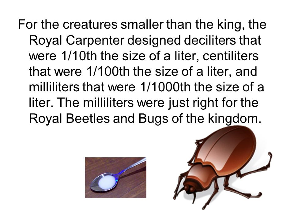 For the creatures smaller than the king, the Royal Carpenter designed deciliters that were 1/10th the size of a liter, centiliters that were 1/100th the size of a liter, and milliliters that were 1/1000th the size of a liter.