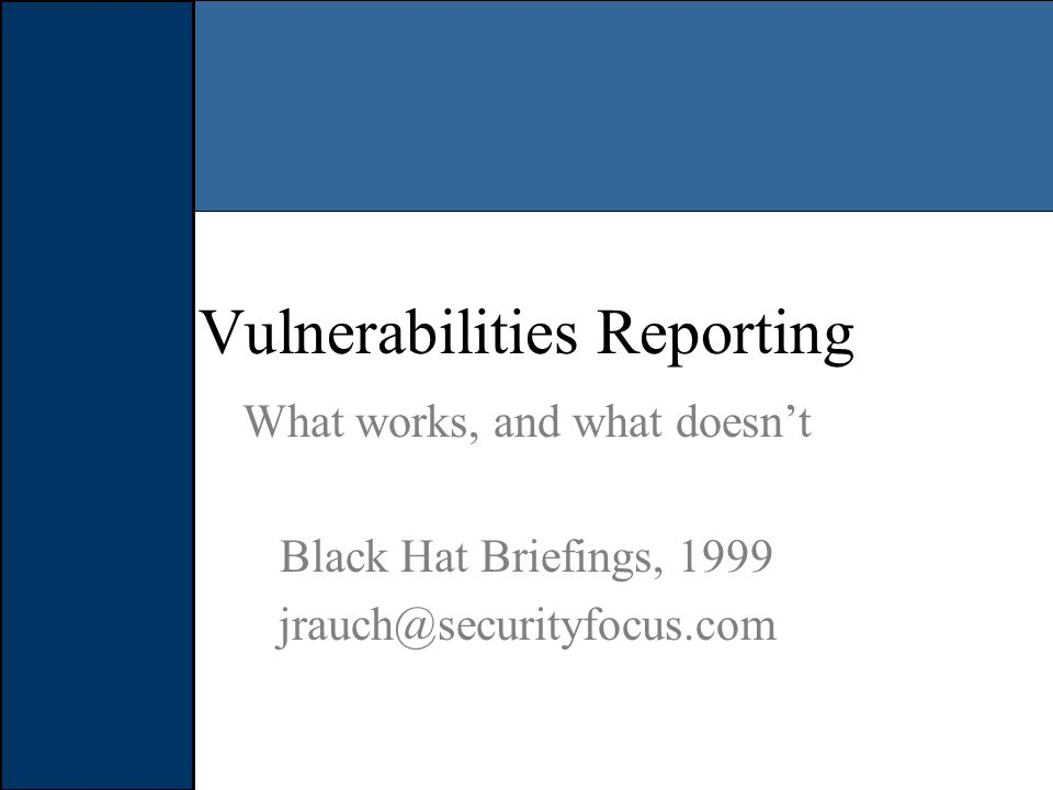 Security Enthusiast / Full Disclosure Publish vulnerability to security community at large May or may not contact the vendor, or give long enough time for patch to be developed Disclose all details needed to exploit the vulnerability, sometimes even actual exploit