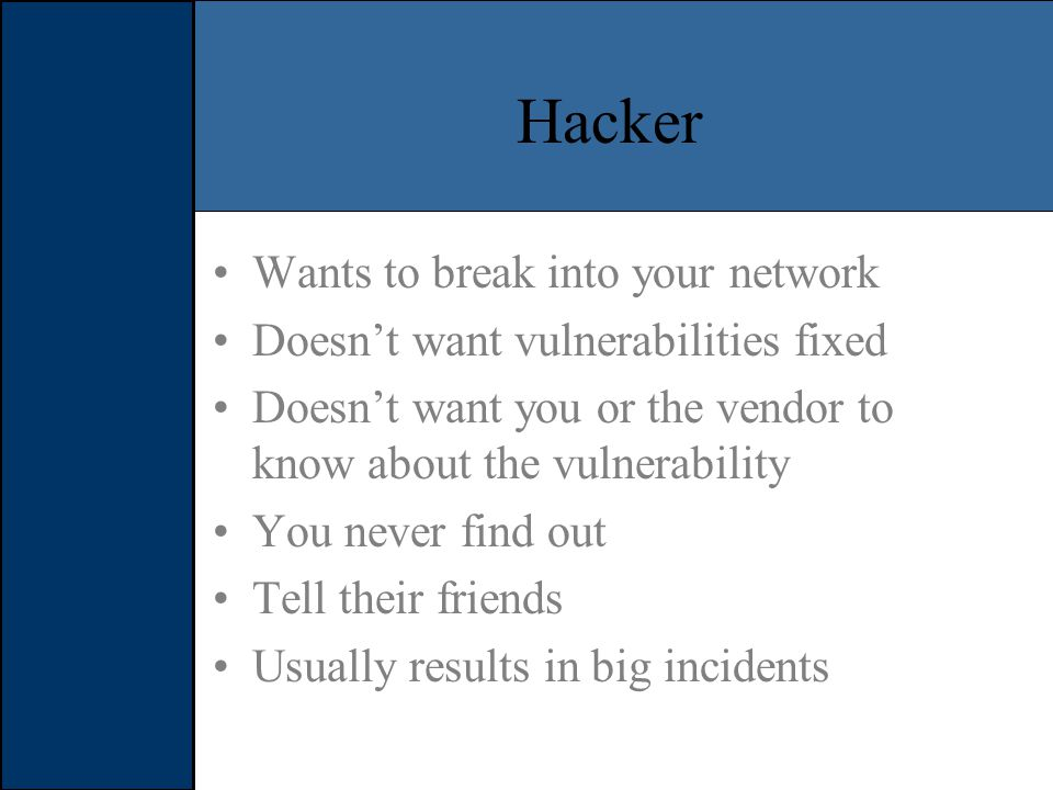 Hacker Wants to break into your network Doesn't want vulnerabilities fixed Doesn't want you or the vendor to know about the vulnerability You never find out Tell their friends Usually results in big incidents