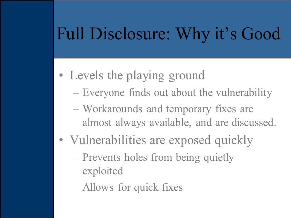 Full Disclosure: Why it's Good Levels the playing ground –Everyone finds out about the vulnerability –Workarounds and temporary fixes are almost always available, and are discussed.