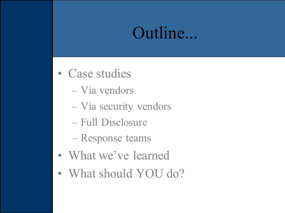 Goals Figure out what the state of vulnerability reporting and disclosure Determine the pro's and con's of each Determine what works and what doesn't Figure out how to use this knowledge to improve your security