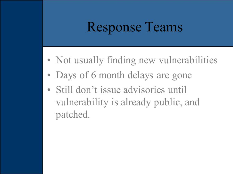 Response Teams Not usually finding new vulnerabilities Days of 6 month delays are gone Still don't issue advisories until vulnerability is already public, and patched.
